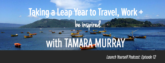 LY Podcast: Ep 12 – Taking a Leap Year to Travel, Work, & Be Inspired with Tamara Murray